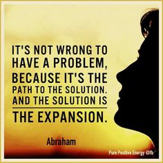 It's not wrong to have a problem, because it's the path to the solution. And the solution is the expansion.  --Abraham Hicks