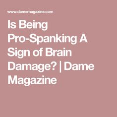 Is Being Pro-Spanking A Sign of Brain Damage?   Dame Magazine