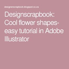 Designscrapbook: Cool flower shapes- easy tutorial in Adobe Illustrator