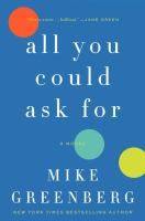 All You Could Ask For by Mike Greenberg   .After being betrayed by the men they love, three women--Samantha, Brooke, and Katherine--find their lives intertwining in unexpected ways, resulting in a powerful friendship that can conquer anything.