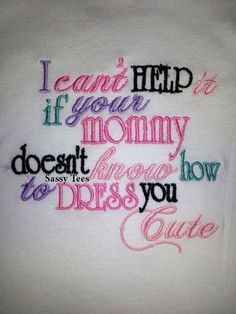 I can't help if your mommy doesn't know how to dress you cute