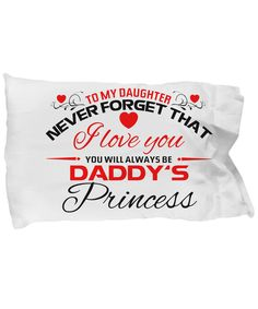 To My Daughter - Daddy's Princess * To my daughter - Never forget that I love you. You will always be daddy's princess * Beautiful pillow for your daughter showing your love
