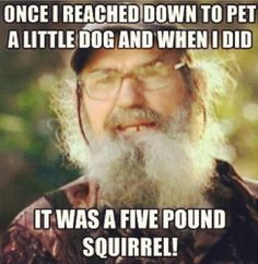My favorite Si quote because I love my little squirrels