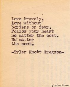 "tyler knott gregson -- ""Love bravely, love without borders or fear. Follow your heart, no matter the cost. No matter the cost."""