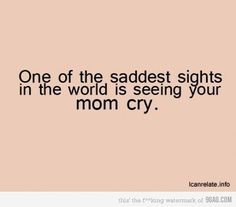 I do know seeing your dad crying with your mom is the saddest sight. It breaks my heart. kn