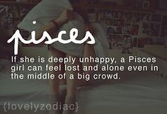 "Pisces:  ""#Pisces ~ If she is deeply unhappy, a Pisces girl can feel lost and alone even in the middle of a big crowd."""