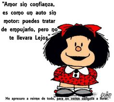 Mafalda:  Love without trust is like a car without a motor.  One can push it, but won't get too far.""