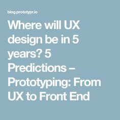 Where will UX design be in 5 years? 5 Predictions – Prototyping: From UX to Front End