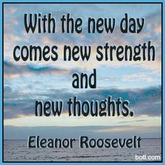 with the new day comes new strength Eleanor Roosevelt Eleanor Roosevelt Quotes, New Thought, Your Message, Self Improvement, New Day, Favorite Quotes, Haha, Strength, Public
