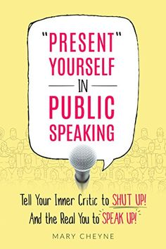 """""""Present"""" Yourself in Public Speaking: Tell Your Inner Critic to SHUT UP! And the Real You to SPEAK UP! by [Cheyne, Mary]"""