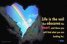 Life is the veil that obscures the heart, and there you will find what you are looking for.