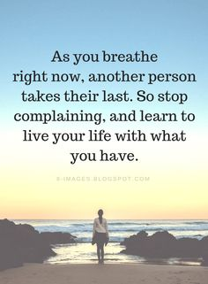 Be Grateful Quotes As you breathe right now, another person takes their last. So stop complaining - Quotes Now Quotes, Words Quotes, Great Quotes, Quotes To Live By, Funny Quotes, Life Is Too Short Quotes, Life Is Short, Gratitude Quotes, Positive Quotes