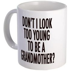 Too young to be a grandmother Mug on CafePress.com