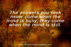 The answers you seek never come when the mind is busy, they come when the mind is still...when silence speaks loudest.