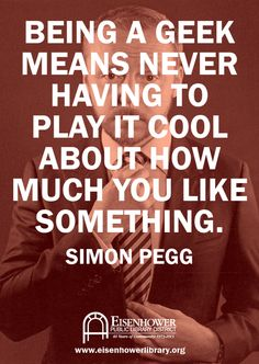Being a geek means never having to play it cool about how much you like something. - Simon Pegg