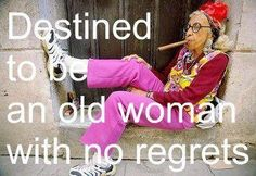 Destined to be an old woman with no regrets.  Yes!