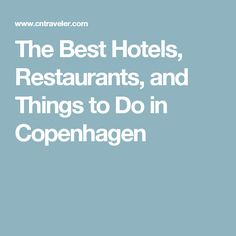 The Best Hotels, Restaurants, and Things to Do in Copenhagen