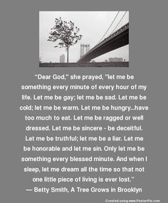"""Dear God,"" she prayed, ""let me be something every minute of every hour of my life.""  ― Betty Smith, A Tree Grows in Brooklyn"