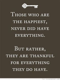 Those who are the happiest never did have everything but rather they are thankful for everything they do have
