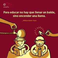 Educar no es llenar un balde sino encender una llama. William Butler Yeats