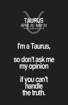 Zodiac Mind - Your source for Zodiac Facts Taurus Quotes, Zodiac Quotes, New Quotes, Zodiac Facts, Life Quotes, Funny Quotes, Breakup Quotes, Relationship Quotes, Astrology Taurus