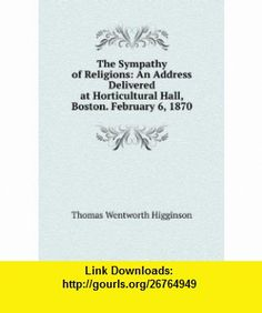 The Sympathy of Religions An Address Delivered at Horticultural Hall, Boston. February 6, 1870 Thomas Wentworth Higginson ,   ,  , ASIN: B005MJC8YA , tutorials , pdf , ebook , torrent , downloads , rapidshare , filesonic , hotfile , megaupload , fileserve