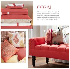 Coral // Thoroughly fresh and evocative, a pop of coral is a breezy wake-up call. Even just a single coral accent - an upholstered chair, a patterned pillow, - creates instant energy and brings fresh drama to your space.