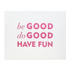 BE GOOD DO GOOD PRINT  $50.00  Our be good do good print is letterpress printed by hand on antique machinery. Raspberry ink on white archival paper.  Fits a standard 11 x 14 frame.    dimensions: 11 x 14 inches