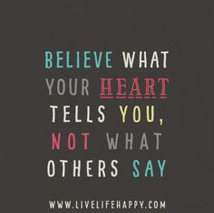 Believe what your heart tells you, not what others say. Your heart knows what's best.