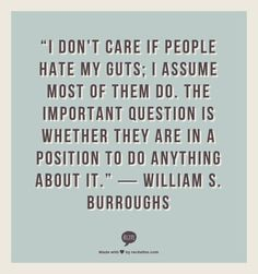 """I don't care if people hate my guts; I assume most of them do. The important question is whether they are in a position to do anything about it.""    ― William S. Burroughs"