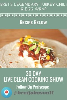 Bret Johnson's Legendary Turkey Chili & Egg White Wrap! paleo wrap, gluten free tortilla, regular tortilla, heat on griddle. 1 whole egg and 6 egg whites. melt cheese on tortilla, put egg whites on tortilla, use slotted spoon to put chili on tortila, add cut up avocado, and sprinkle with extra cheese. fold up. Enjoy