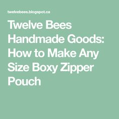 Twelve Bees Handmade Goods: How to Make Any Size Boxy Zipper Pouch Quilting Tutorials, Sewing Tutorials, Small Diaper Bag, No Waste, Jewelry Making Tutorials, Couture, Zipper Pouch, Bag Making, Quilt Blocks