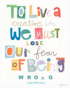 To live a creative live we must lose our fear of being wrong. -Joseph Chilton Pearce
