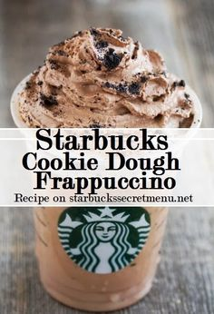 Cookie Dough Frappuccino: Cinnamon Dolce Creme Frappuccino, add mocha syrup (1 pump tall, 2 pumps grande, 3 pumps venti), java chips blended in, top with chocolate whipped cream