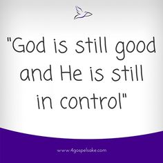"""""""God is still good and He is still is control"""" -4GS"""