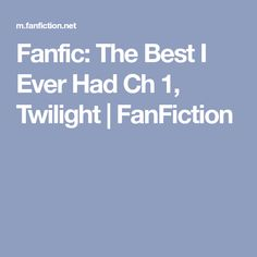 Fanfic: The Best I Ever Had Ch 1, Twilight | FanFiction Fanfiction Stories, Fan Fiction, Twilight, Fanfiction