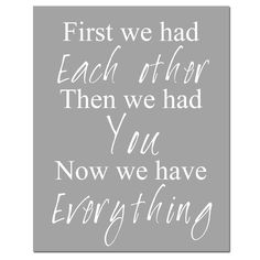 First We Had Each Other, Then We Had You, Now We Have Everything - 11x14 Nursery Art Print -  Gray, White, and More. $25.00, via Etsy.