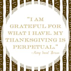 """I am grateful for what I have.  My thanksgiving is perpetual."" Henry David Thoreau"