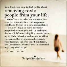 Never feel guilty about removing toxic people from your life