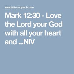 Mark 12:30 - Love the Lord your God with all your heart and ...NIV