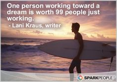 One person working toward a dream is worth 99 people just working.