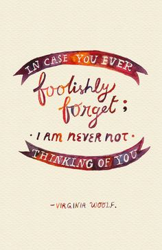"""In case you ever foolishly forget; I am never not thinking of you."" -Virginia Woolf"