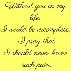 Without you in my life, I would be incomplete. I pray that I should never know such pain. #‎QuotesYouLove‬ ‪#‎QuoteOfTheDay‬ ‪#‎QuotesOnHer‬ ‪#‎QuotesOnGirls‬ ‪#‎QuotesForHer‬ ‪#‎QuotesforGirls ‬  Visit our website  for text status wallpapers.  www.quotesulove.com