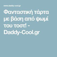Φανταστική τάρτα με βάση από ψωμί του τοστ! - Daddy-Cool.gr Toot, Daddy, Fathers