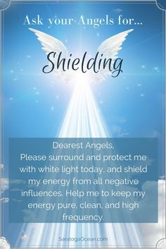 Angels are wonderful at protecting you and your energy. You can make this request before you begin your day, or you can use it for specific situations. For example, if you know you are going to be around a negative person or people, you can ask the angels to shield you during that encounter.