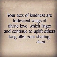 your acts of kindness are iridescent wings of divine love, which linger and continue to uplift others long after your sharing - rumi Rumi Poetry, Poetry Quotes, Wisdom Quotes, Words Quotes, Love Quotes, Rumi Love, Spiritual Quotes, Spiritual Awakening, Beautiful Words