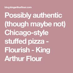 Possibly authentic (though maybe not) Chicago-style stuffed pizza - Flourish - King Arthur Flour