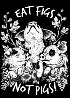Eat figs not pigs! Go VEGAN!!!