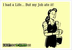 I had a Life... But my Job ate it!