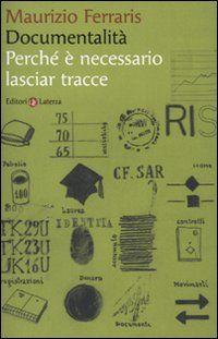 Documentalità : perché è necessario lasciar tracce / Maurizio Ferraris - Roma : Laterza, 2009